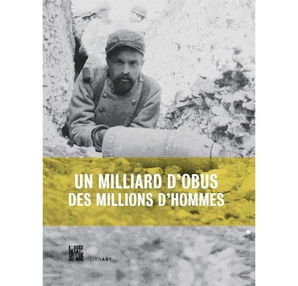 Un milliard d'obus, des millions d'hommes - L'artillerie en 14/18