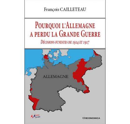 Pourquoi l'Allemagne a perdu la Grande Guerre - Décisions funestes de 1914 et 1917 - François Cailleteau