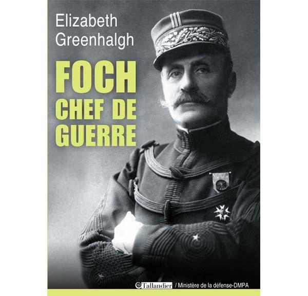 Foch, chef de guerre - Elizabeth Greenhalgh - Editions Tallandier (2013)