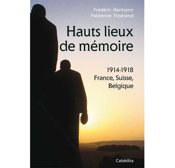 Hauts lieux de mémoire - 1914-1918 - France, Suisse, Belgique - Auteurs : Frédéric Hermann et Fabienne Tisserand