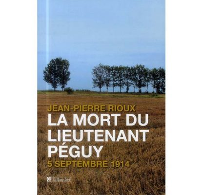 La mort du lieutenant Péguy - 5 septembre 1914 - Jean-Pierre Rioux