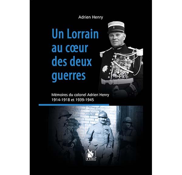 Un Lorrain au cœur des deux guerres - Mémoires du colonel Adrien Henry, 1914-1918 et 1939-1945
