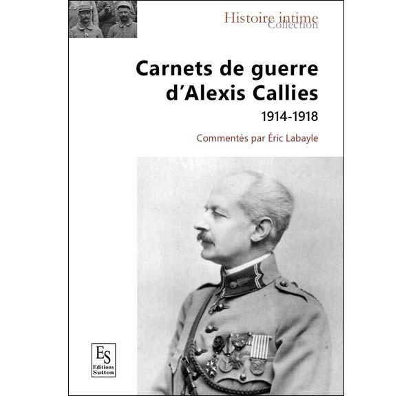 Carnets de guerre d'Alexis Callies 1914-1918 - Commentés par Eric Labayle