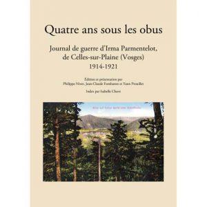 Quatre ans sous les obus - Journal de guerre d'Irma Parmentelot, de Celles-sur-Plaine, 1914-1921