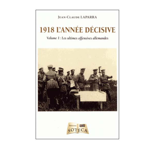 1918 l'année décisive - Volume 1, Les ultimes offensives allemandes par Jean-Claude Laparra