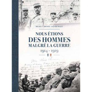Livre : Nous étions des hommes malgré la guerre 1914-1919 par Michel Kiener et Valérie Mazet