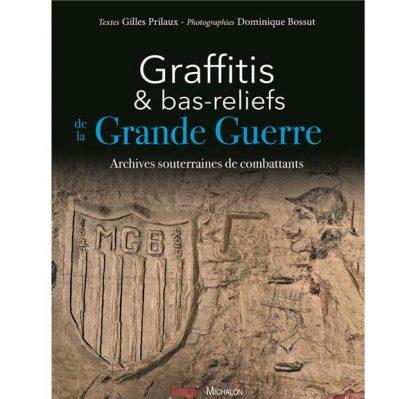 Graffitis et bas-reliefs de la Grande Guerre - Archives souterraines de combattants par Gilles Prilaux et Dominique Bossut