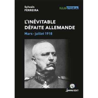 L'inévitable défaite allemande - Mars-juillet 1918 par Sylvain Ferreira