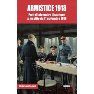 Armistice 1918 - Petit dictionnaire historique & insolite du 11 novembre 1918 par Christophe Soulard-Coutand