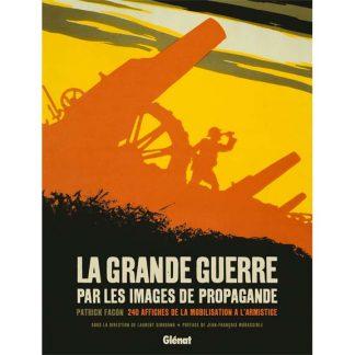 La Grande Guerre par les images de propagande - 240 affiches de la mobilisation à l'Armistice par Patrick Facon