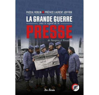 La Grande Guerre sous le regard de la presse - De Sarajevo à Versailles par Pascal Roblin