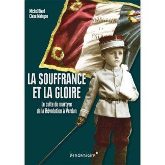 La souffrance et la gloire - Culte des morts et du martyre, de la Révolution à Verdun par Michel Biard et Claire Maingon
