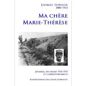 Georges Hippolyte - Ma chère Marie-Thérèse - Journal du front 1914-1917 et correspondances