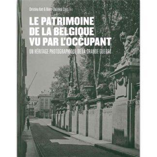 Le patrimoine de la Belgique vu par l'occupant - Un héritage photographique de la Grande Guerre - Christina Kott et Marie-Christine Claes