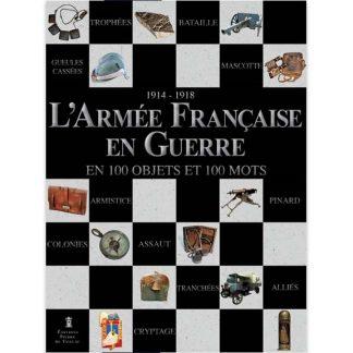 1914-1918 - L'armée française en guerre en 100 objets et en 100 mots - Editions Pierre de Taillac