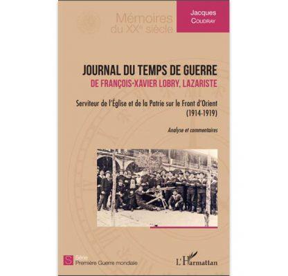 Journal du temps de guerre - de François-Xavier Lobry, Lazariste - Serviteur de l'Eglise et de la Patrie sur le Front d'Orient (1914-1919)