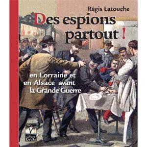 Des espions partout - En Lorraine et en Alsace avant la Grande Guerre de Régis Latouche