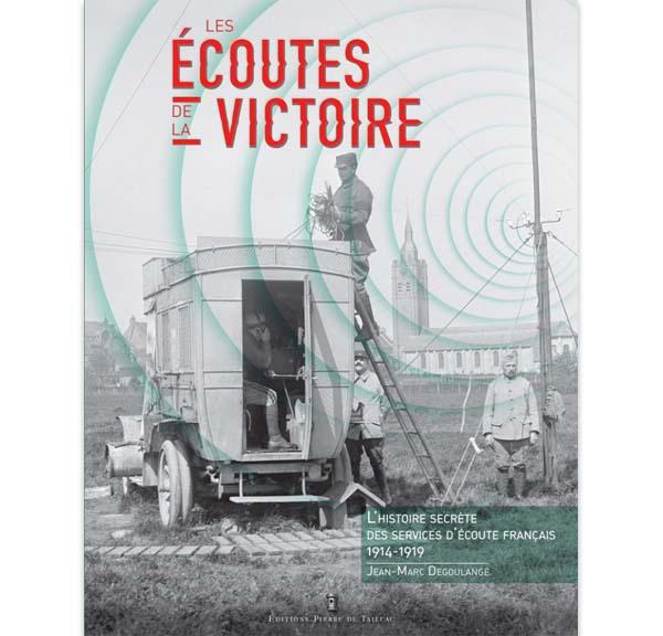 Les écoutes de la victoire - L'histoire secrète des services d'écoute français (1914-1918) - Auteur : Jean-Marc Degoulange