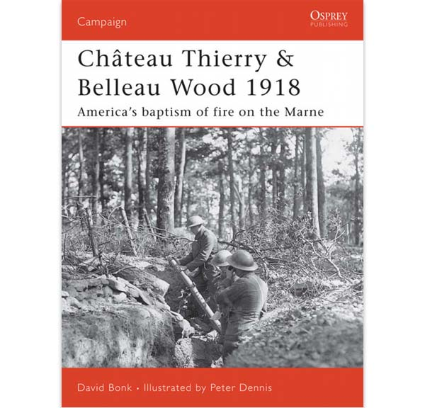 Château Thierry & Belleau Wood 1918 - The American's baptism of fire on the Marne - David Bonk