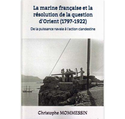 La marine française et la résolution de la question d'Orient (1797-1922) - De la puissance navale à l'action clandestine par Christophe Mommessin