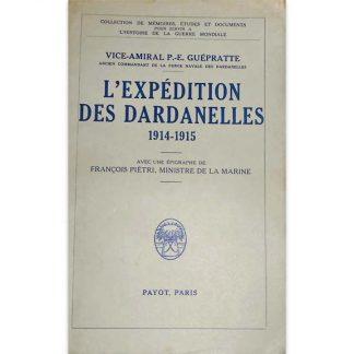L'expédition des Dardanelles, 1914-1915 - Vice-Amiral P.-E. Guepratte
