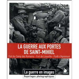 La guerre aux portes de Saint-Mihiel - Fort du Camp des Romains, Fort de Liouville, forêt d'Apremont - Nicolas Czubak