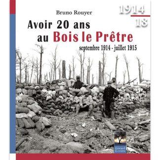 Avoir 20 ans au Bois le Prêtre - Septembre 1914 - Juillet 1915